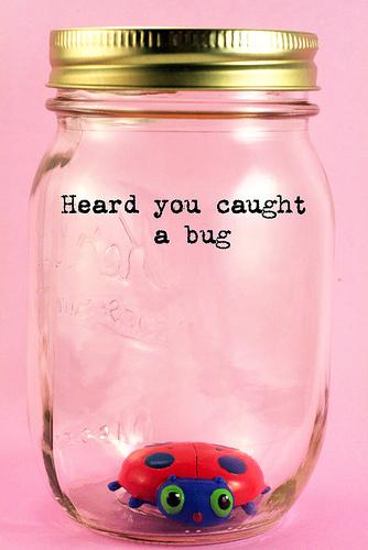 heard you caught a bug